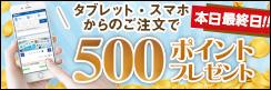対象者全員に!★500ポイントプレゼント★タブレット・スマホから5万円以上お買い上げで貰える!!