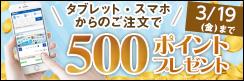 【タブレット・スマホ購入キャンペーン】対象者全員★500ポイント貰える★~3/19(金)まで!!