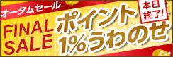 終了まで後わずか!◆オータムセールラストスパート◆全商品1%ポイントうわのせ!!